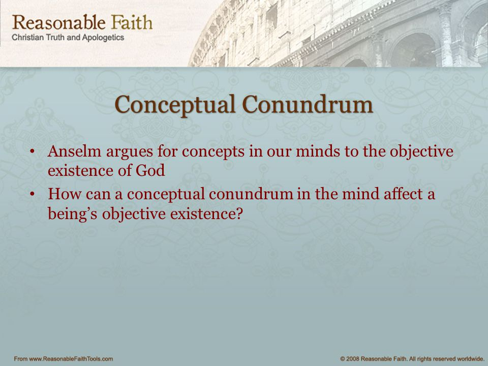 Conceptual Conundrum Anselm argues for concepts in our minds to the objective existence of God How can a conceptual conundrum in the mind affect a bei