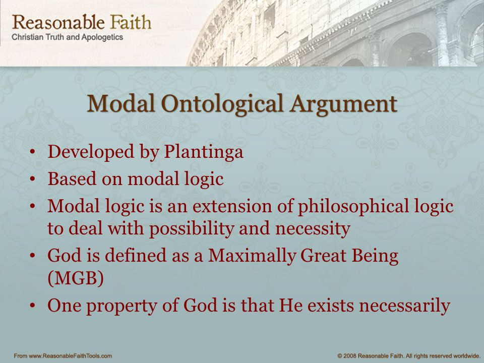 Modal Ontological Argument Developed by Plantinga Based on modal logic Modal logic is an extension of philosophical logic to deal with possibility and
