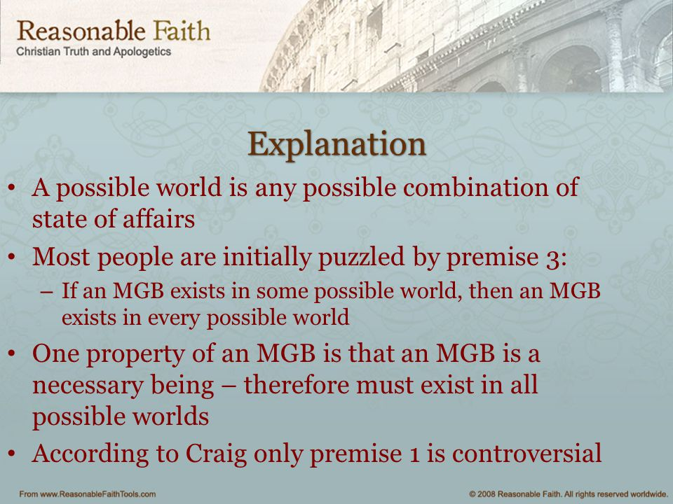 Explanation A possible world is any possible combination of state of affairs Most people are initially puzzled by premise 3: – If an MGB exists in som