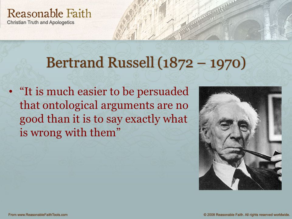 """Bertrand Russell (1872 – 1970) """"It is much easier to be persuaded that ontological arguments are no good than it is to say exactly what is wrong with"""