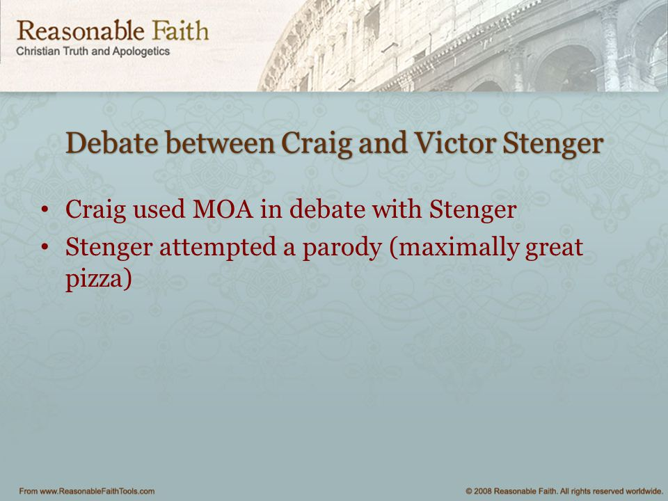Debate between Craig and Victor Stenger Craig used MOA in debate with Stenger Stenger attempted a parody (maximally great pizza)