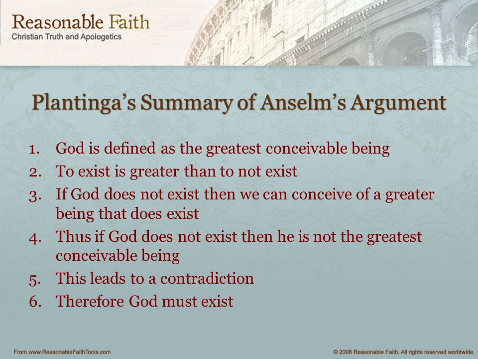 Plantinga's Summary of Anselm's Argument 1.God is defined as the greatest conceivable being 2.To exist is greater than to not exist 3.If God does not
