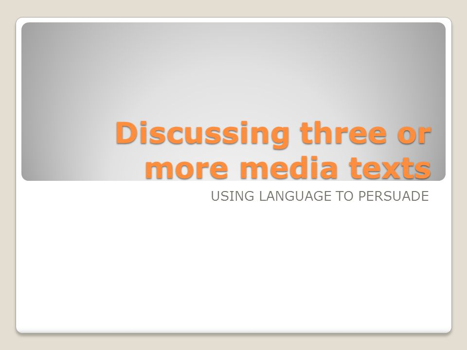 Discussing three or more media texts USING LANGUAGE TO PERSUADE