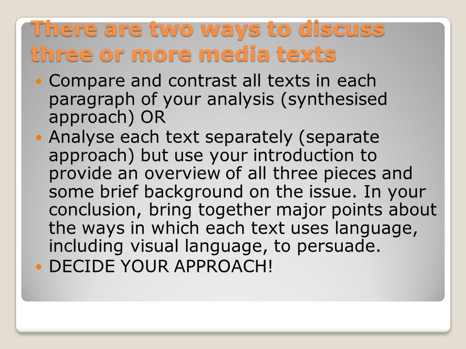 There are two ways to discuss three or more media texts Compare and contrast all texts in each paragraph of your analysis (synthesised approach) OR Analyse each text separately (separate approach) but use your introduction to provide an overview of all three pieces and some brief background on the issue.