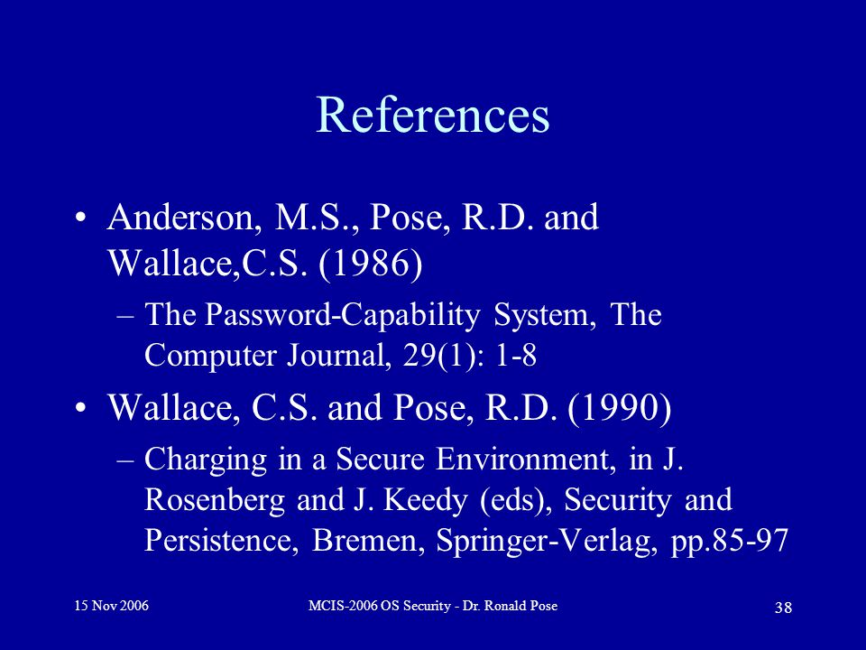 15 Nov 2006MCIS-2006 OS Security - Dr. Ronald Pose 38 References Anderson, M.S., Pose, R.D.