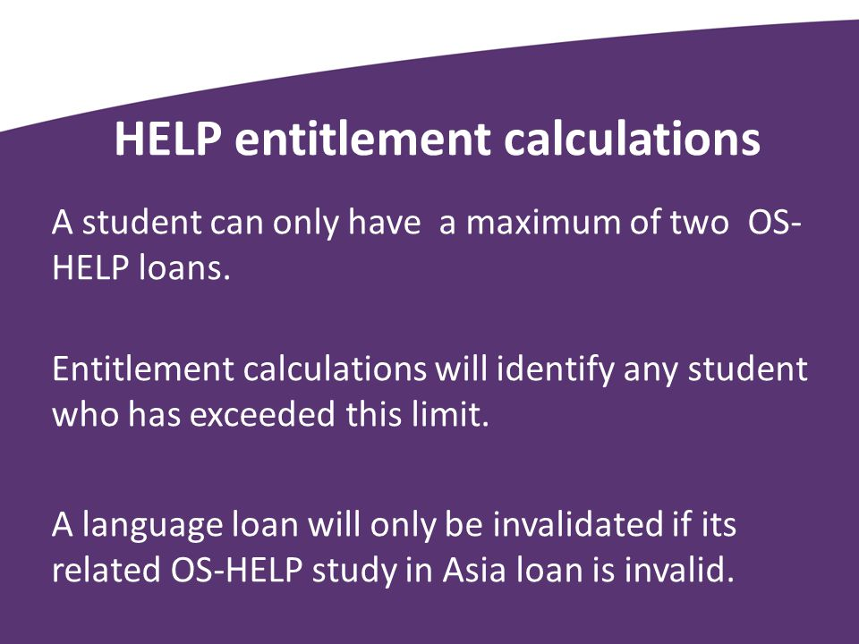 HELP entitlement calculations A student can only have a maximum of two OS- HELP loans.