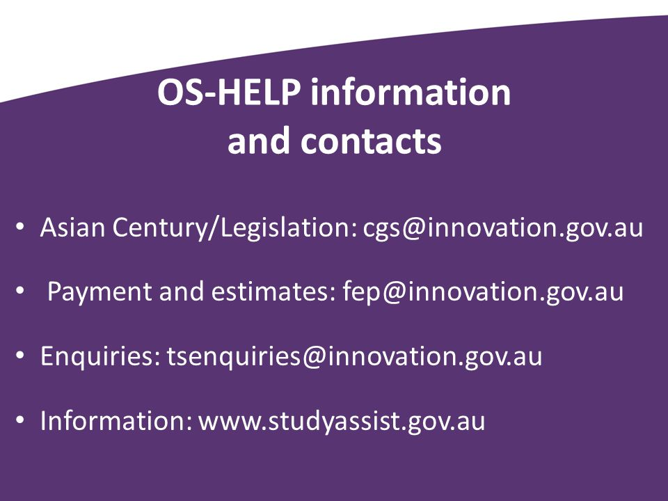 OS-HELP information and contacts Asian Century/Legislation: cgs@innovation.gov.au Payment and estimates: fep@innovation.gov.au Enquiries: tsenquiries@innovation.gov.au Information: www.studyassist.gov.au