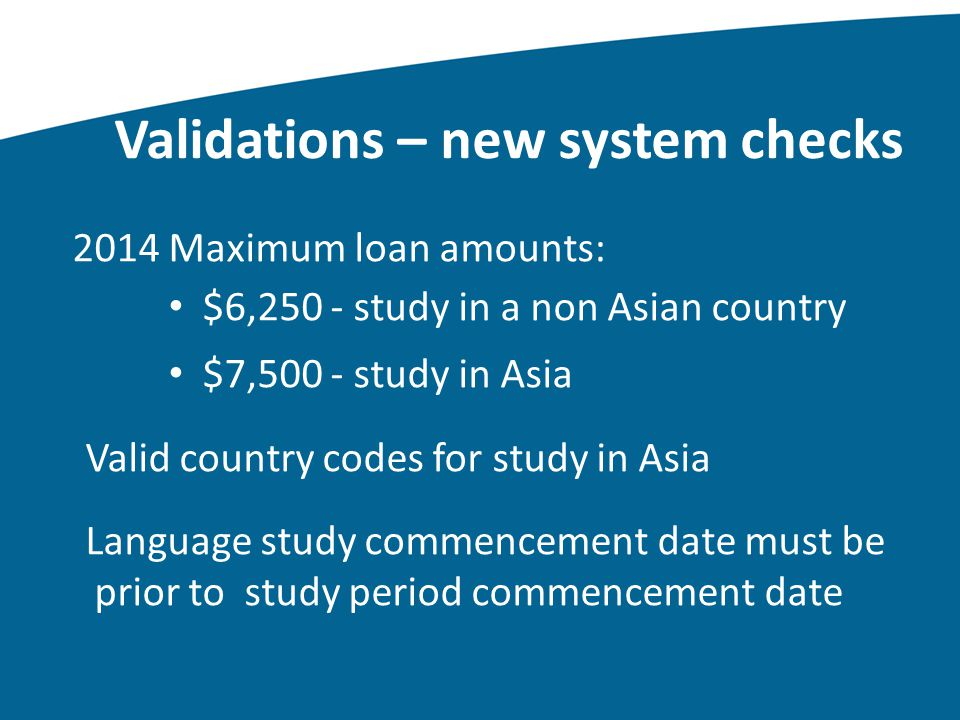 Validations – new system checks 2014 Maximum loan amounts: $6,250 - study in a non Asian country $7,500 - study in Asia Valid country codes for study in Asia Language study commencement date must be prior to study period commencement date