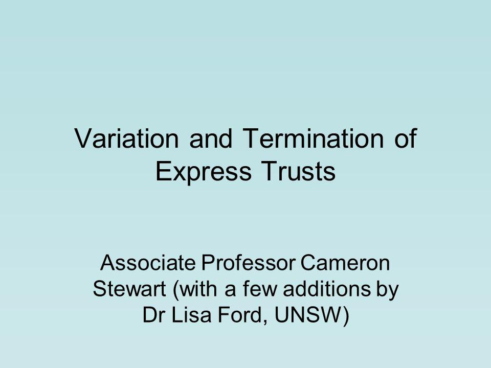 Variation and Termination of Express Trusts Associate Professor Cameron Stewart (with a few additions by Dr Lisa Ford, UNSW)