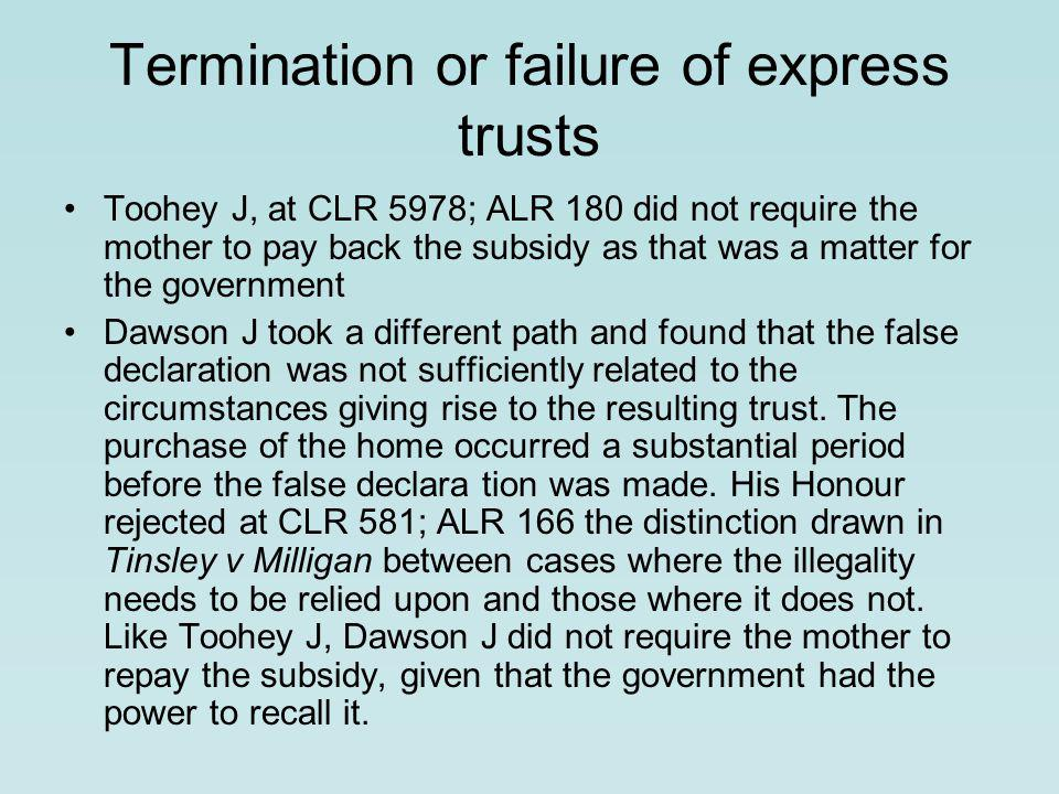 Termination or failure of express trusts Toohey J, at CLR 5978; ALR 180 did not require the mother to pay back the subsidy as that was a matter for the government Dawson J took a different path and found that the false declaration was not sufficiently related to the circumstances giving rise to the resulting trust.