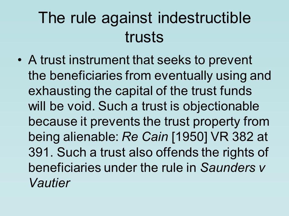 The rule against indestructible trusts A trust instrument that seeks to prevent the beneficiaries from eventually using and exhausting the capital of the trust funds will be void.