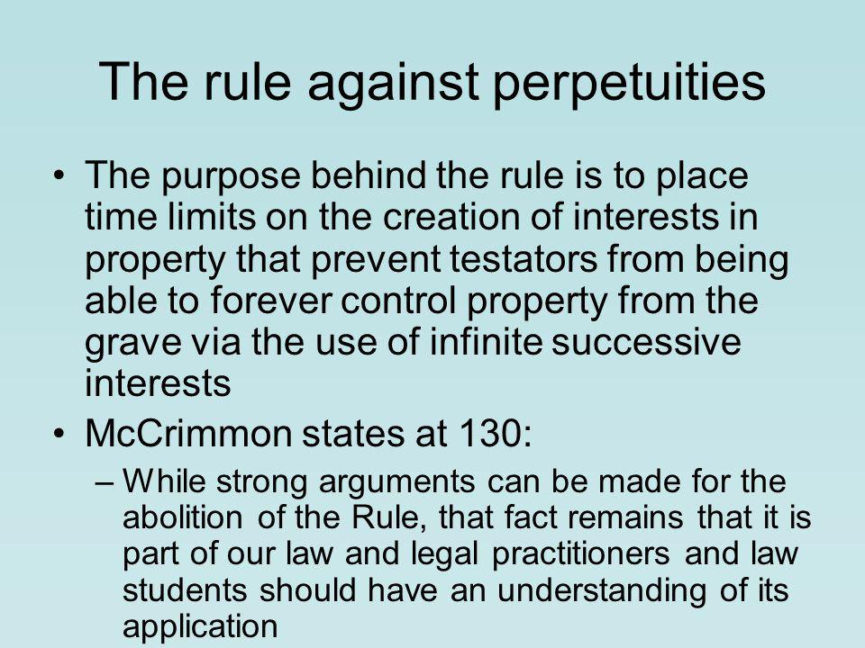 The rule against perpetuities The purpose behind the rule is to place time limits on the creation of interests in property that prevent testa­tors from being able to forever control property from the grave via the use of infinite successive interests McCrimmon states at 130: –While strong arguments can be made for the abolition of the Rule, that fact remains that it is part of our law and legal practitioners and law students should have an understanding of its application