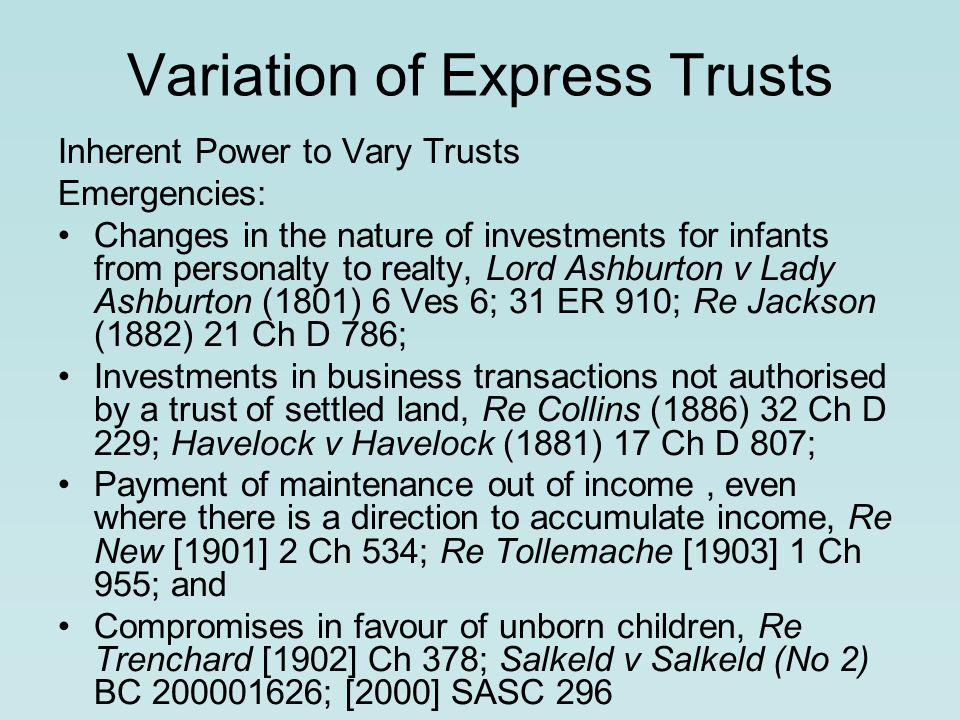 Variation of Express Trusts Inherent Power to Vary Trusts Emergencies: Changes in the nature of investments for infants from personalty to realty, Lord Ashburton v Lady Ashburton (1801) 6 Ves 6; 31 ER 910; Re Jackson (1882) 21 Ch D 786; Investments in business transactions not authorised by a trust of settled land, Re Collins (1886) 32 Ch D 229; Havelock v Havelock (1881) 17 Ch D 807; Payment of maintenance out of income, even where there is a direction to accumulate income, Re New [1901] 2 Ch 534; Re Tollemache [1903] 1 Ch 955; and Compromises in favour of unborn children, Re Trenchard [1902] Ch 378; Salkeld v Salkeld (No 2) BC 200001626; [2000] SASC 296