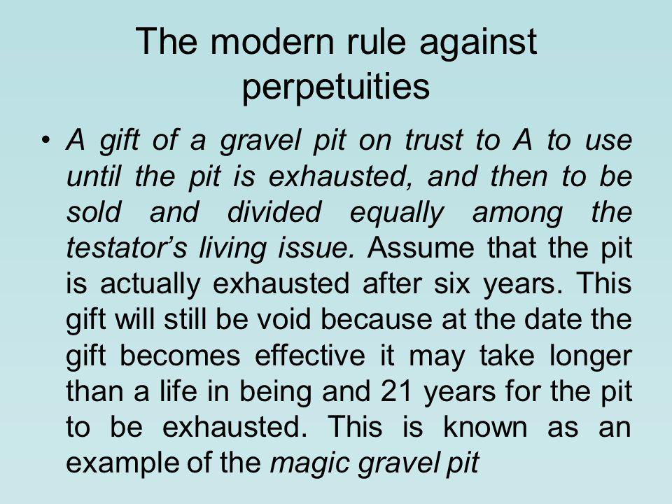 The modern rule against perpetuities A gift of a gravel pit on trust to A to use until the pit is exhausted, and then to be sold and divided equally among the testator's living issue.