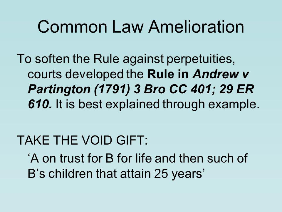 Common Law Amelioration To soften the Rule against perpetuities, courts developed the Rule in Andrew v Partington (1791) 3 Bro CC 401; 29 ER 610.