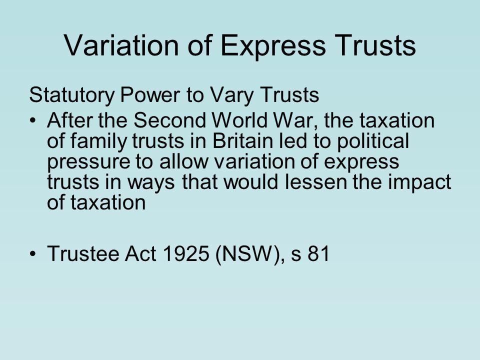Variation of Express Trusts Statutory Power to Vary Trusts After the Second World War, the taxation of family trusts in Britain led to political pressure to allow variation of express trusts in ways that would lessen the impact of taxation Trustee Act 1925 (NSW), s 81