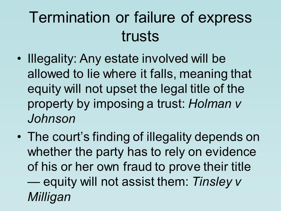 Termination or failure of express trusts Illegality: Any estate involved will be allowed to lie where it falls, meaning that equity will not upset the legal title of the property by imposing a trust: Holman v Johnson The court's finding of illegality depends on whether the party has to rely on evidence of his or her own fraud to prove their title — equity will not assist them: Tinsley v Milligan