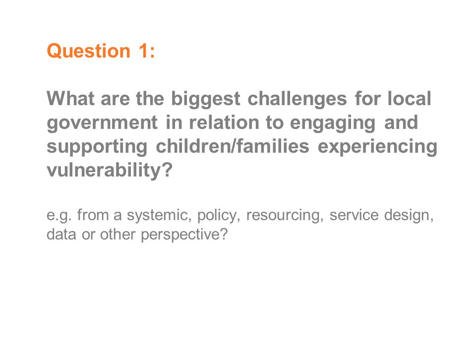 Question 1: What are the biggest challenges for local government in relation to engaging and supporting children/families experiencing vulnerability.