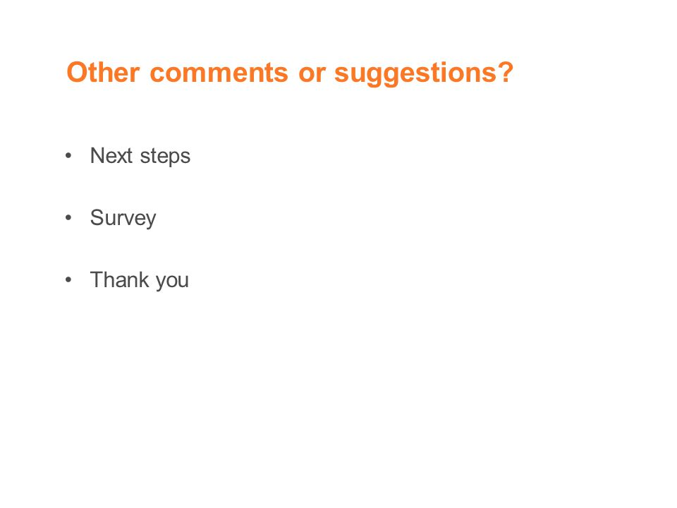 Other comments or suggestions? Next steps Survey Thank you