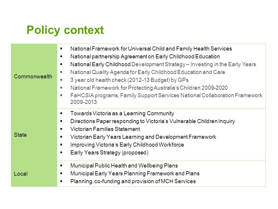 Policy context Commonwealth  National Framework for Universal Child and Family Health Services  National partnership Agreement on Early Childhood Education  National Early Childhood Development Strategy – Investing in the Early Years  National Quality Agenda for Early Childhood Education and Care  3 year old health check (2012-13 Budget) by GPs  National Framework for Protecting Australia's Children 2009-2020  FaHCSIA programs, Family Support Services National Collaboration Framework 2009-2013 State  Towards Victoria as a Learning Community  Directions Paper responding to Victoria's Vulnerable Children Inquiry  Victorian Families Statement  Victorian Early Years Learning and Development Framework  Improving Victoria's Early Childhood Workforce  Early Years Strategy (proposed) Local  Municipal Public Health and Wellbeing Plans  Municipal Early Years Planning Framework and Plans  Planning, co-funding and provision of MCH Services
