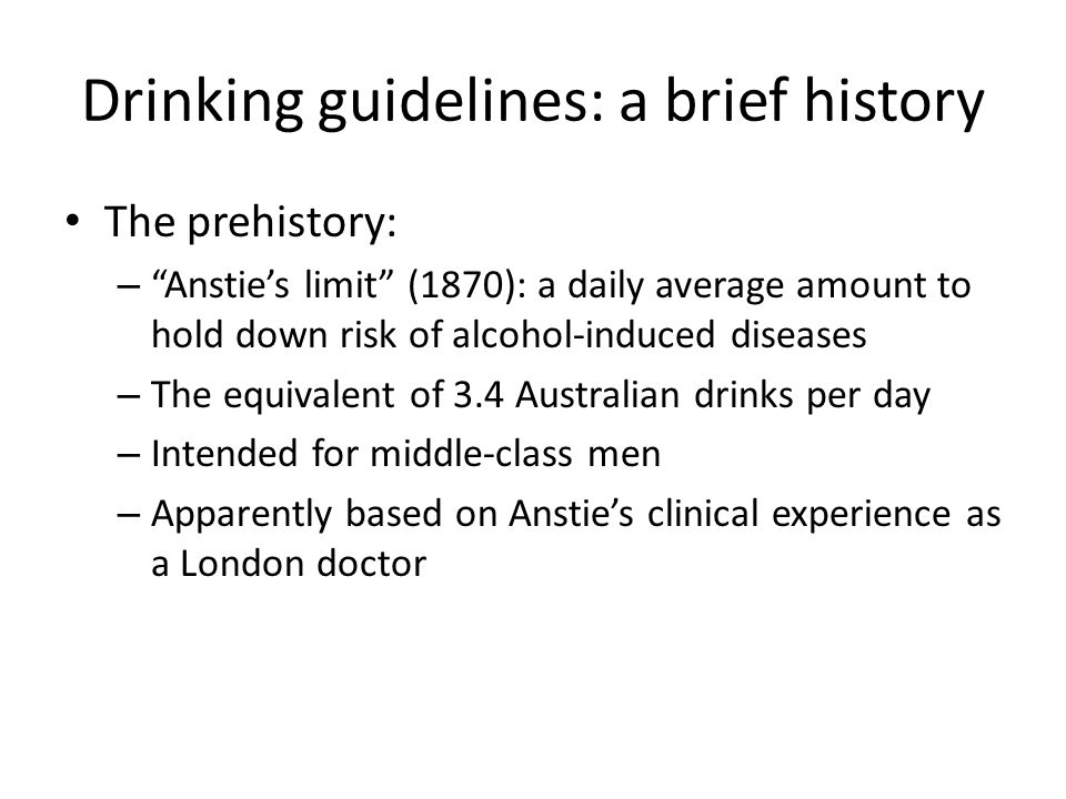 Drinking guidelines: a brief history The prehistory: – Anstie's limit (1870): a daily average amount to hold down risk of alcohol-induced diseases – The equivalent of 3.4 Australian drinks per day – Intended for middle-class men – Apparently based on Anstie's clinical experience as a London doctor