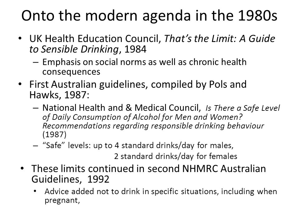 Onto the modern agenda in the 1980s UK Health Education Council, That's the Limit: A Guide to Sensible Drinking, 1984 – Emphasis on social norms as well as chronic health consequences First Australian guidelines, compiled by Pols and Hawks, 1987: – National Health and & Medical Council, Is There a Safe Level of Daily Consumption of Alcohol for Men and Women.