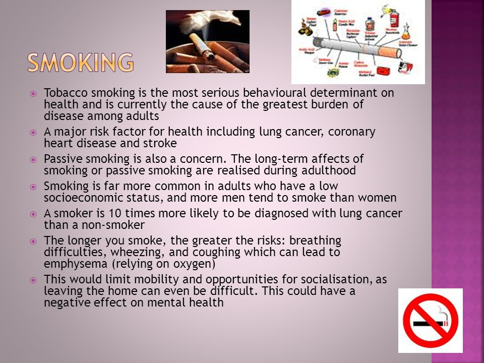  Tobacco smoking is the most serious behavioural determinant on health and is currently the cause of the greatest burden of disease among adults  A major risk factor for health including lung cancer, coronary heart disease and stroke  Passive smoking is also a concern.
