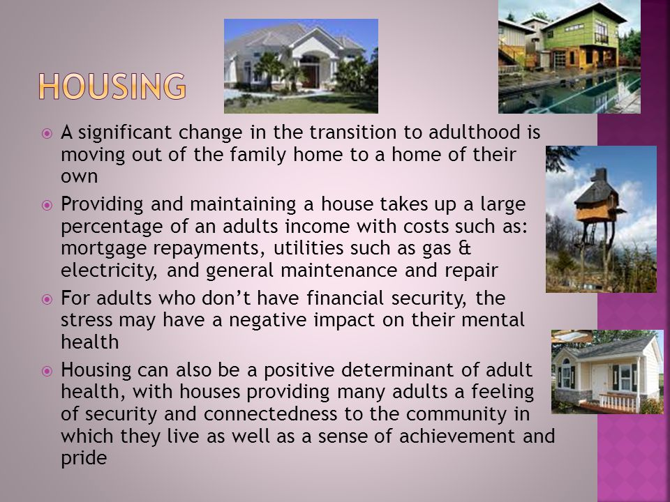  A significant change in the transition to adulthood is moving out of the family home to a home of their own  Providing and maintaining a house takes up a large percentage of an adults income with costs such as: mortgage repayments, utilities such as gas & electricity, and general maintenance and repair  For adults who don't have financial security, the stress may have a negative impact on their mental health  Housing can also be a positive determinant of adult health, with houses providing many adults a feeling of security and connectedness to the community in which they live as well as a sense of achievement and pride