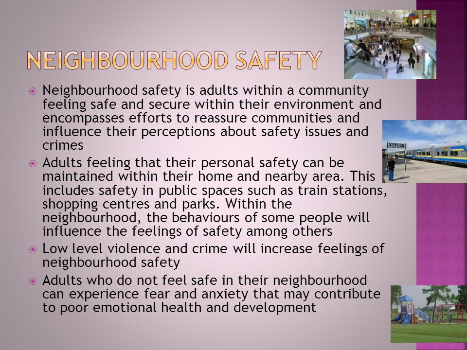  Neighbourhood safety is adults within a community feeling safe and secure within their environment and encompasses efforts to reassure communities and influence their perceptions about safety issues and crimes  Adults feeling that their personal safety can be maintained within their home and nearby area.