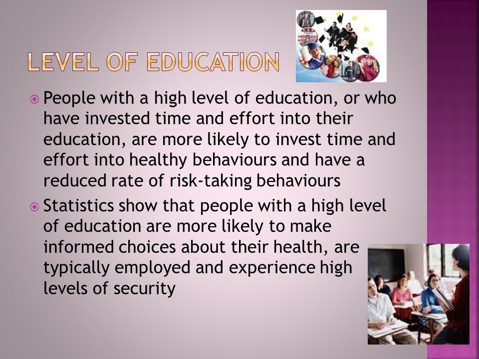  People with a high level of education, or who have invested time and effort into their education, are more likely to invest time and effort into healthy behaviours and have a reduced rate of risk-taking behaviours  Statistics show that people with a high level of education are more likely to make informed choices about their health, are typically employed and experience high levels of security