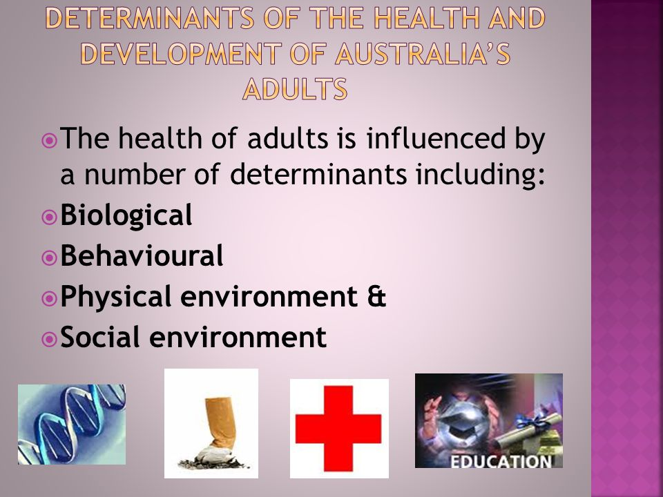  The health of adults is influenced by a number of determinants including:  Biological  Behavioural  Physical environment &  Social environment
