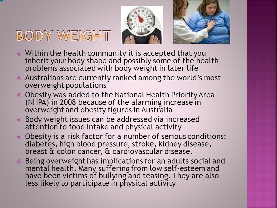  Within the health community it is accepted that you inherit your body shape and possibly some of the health problems associated with body weight in later life  Australians are currently ranked among the world's most overweight populations  Obesity was added to the National Health Priority Area (NHPA) in 2008 because of the alarming increase in overweight and obesity figures in Australia  Body weight issues can be addressed via increased attention to food intake and physical activity  Obesity is a risk factor for a number of serious conditions: diabetes, high blood pressure, stroke, kidney disease, breast & colon cancer, & cardiovascular disease.