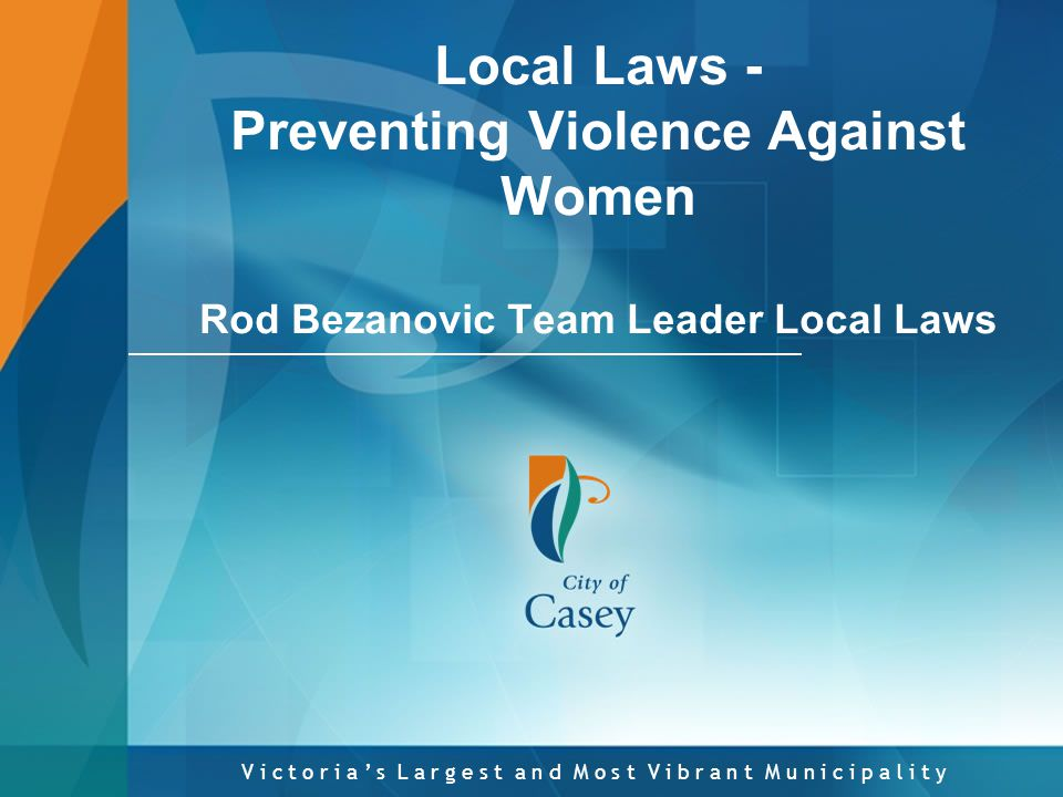 V i c t o r i a ' s L a r g e s t a n d M o s t V i b r a n t M u n i c i p a l i t y Local Laws - Preventing Violence Against Women Rod Bezanovic Team Leader Local Laws