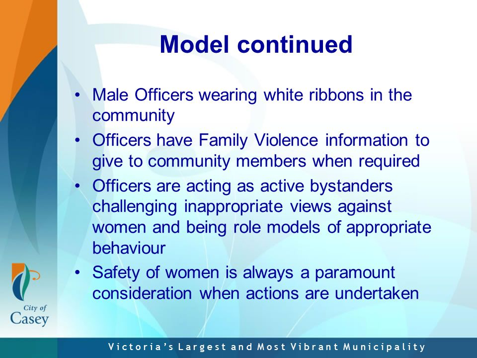 V i c t o r i a ' s L a r g e s t a n d M o s t V i b r a n t M u n i c i p a l i t y Model continued Male Officers wearing white ribbons in the community Officers have Family Violence information to give to community members when required Officers are acting as active bystanders challenging inappropriate views against women and being role models of appropriate behaviour Safety of women is always a paramount consideration when actions are undertaken