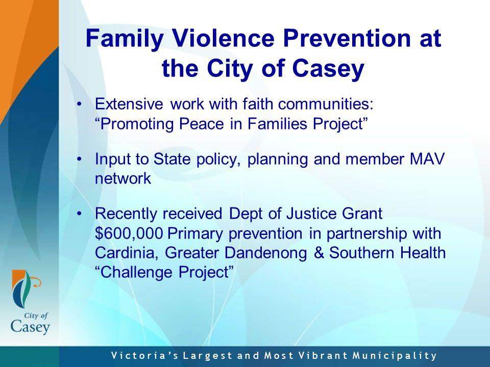 V i c t o r i a ' s L a r g e s t a n d M o s t V i b r a n t M u n i c i p a l i t y Family Violence Prevention at the City of Casey Extensive work with faith communities: Promoting Peace in Families Project Input to State policy, planning and member MAV network Recently received Dept of Justice Grant $600,000 Primary prevention in partnership with Cardinia, Greater Dandenong & Southern Health Challenge Project