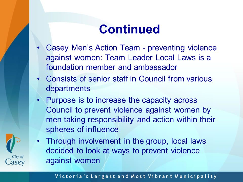 V i c t o r i a ' s L a r g e s t a n d M o s t V i b r a n t M u n i c i p a l i t y Continued Casey Men's Action Team - preventing violence against women: Team Leader Local Laws is a foundation member and ambassador Consists of senior staff in Council from various departments Purpose is to increase the capacity across Council to prevent violence against women by men taking responsibility and action within their spheres of influence Through involvement in the group, local laws decided to look at ways to prevent violence against women