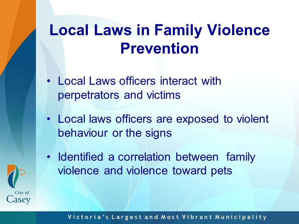 V i c t o r i a ' s L a r g e s t a n d M o s t V i b r a n t M u n i c i p a l i t y Local Laws in Family Violence Prevention Local Laws officers interact with perpetrators and victims Local laws officers are exposed to violent behaviour or the signs Identified a correlation between family violence and violence toward pets