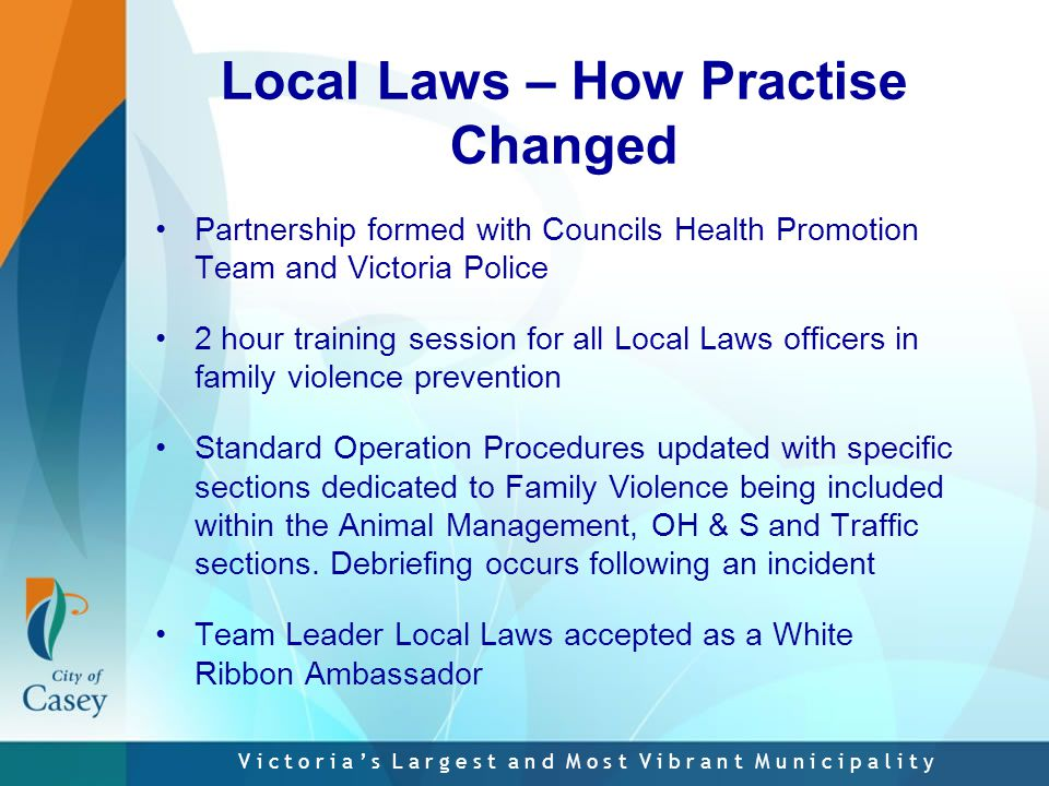 V i c t o r i a ' s L a r g e s t a n d M o s t V i b r a n t M u n i c i p a l i t y Local Laws – How Practise Changed Partnership formed with Councils Health Promotion Team and Victoria Police 2 hour training session for all Local Laws officers in family violence prevention Standard Operation Procedures updated with specific sections dedicated to Family Violence being included within the Animal Management, OH & S and Traffic sections.