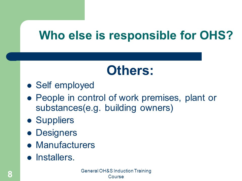 General OH&S Induction Training Course 7 Employee Responsibilities By their actions take reasonable care of self and others.