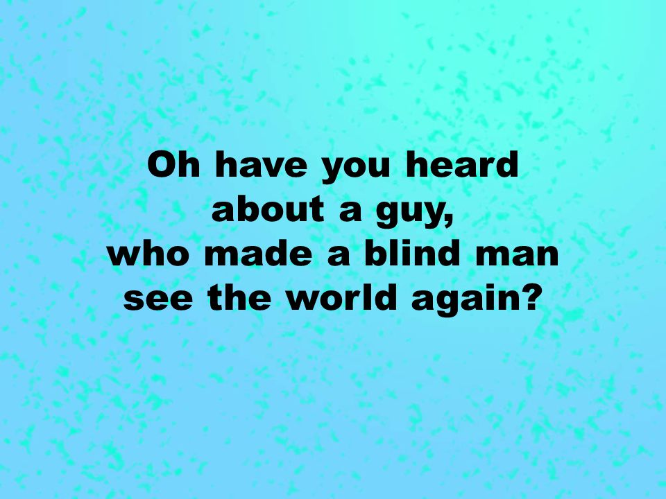 Oh have you heard about a guy, who made a blind man see the world again