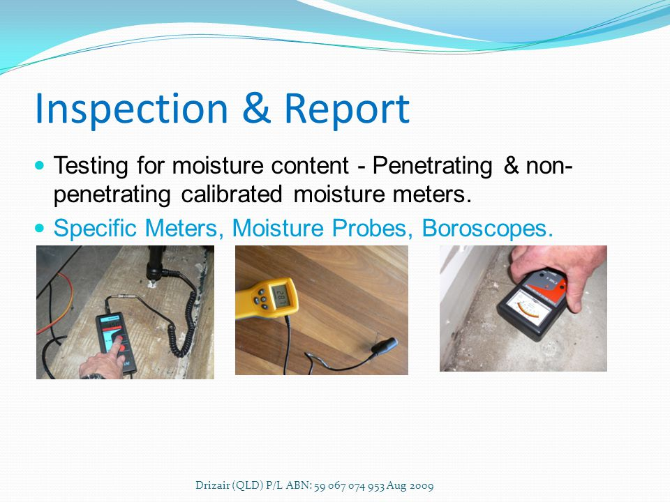 Inspection & Report Drizair (QLD) P/L ABN: 59 067 074 953 Aug 2009 Testing for moisture content - Penetrating & non- penetrating calibrated moisture meters.
