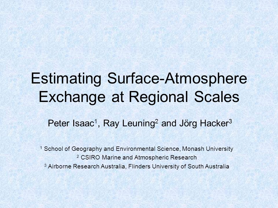 Estimating Surface-Atmosphere Exchange at Regional Scales Peter Isaac 1, Ray Leuning 2 and Jörg Hacker 3 1 School of Geography and Environmental Science, Monash University 2 CSIRO Marine and Atmospheric Research 3 Airborne Research Australia, Flinders University of South Australia