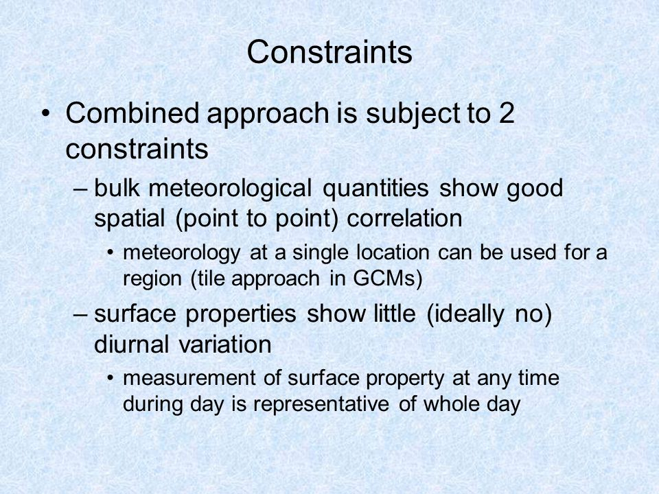 Constraints Combined approach is subject to 2 constraints –bulk meteorological quantities show good spatial (point to point) correlation meteorology at a single location can be used for a region (tile approach in GCMs) –surface properties show little (ideally no) diurnal variation measurement of surface property at any time during day is representative of whole day