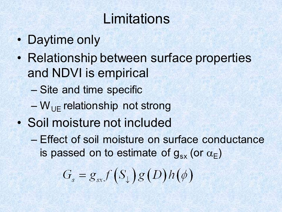 Limitations Daytime only Relationship between surface properties and NDVI is empirical –Site and time specific –W UE relationship not strong Soil moisture not included –Effect of soil moisture on surface conductance is passed on to estimate of g sx (or  E )