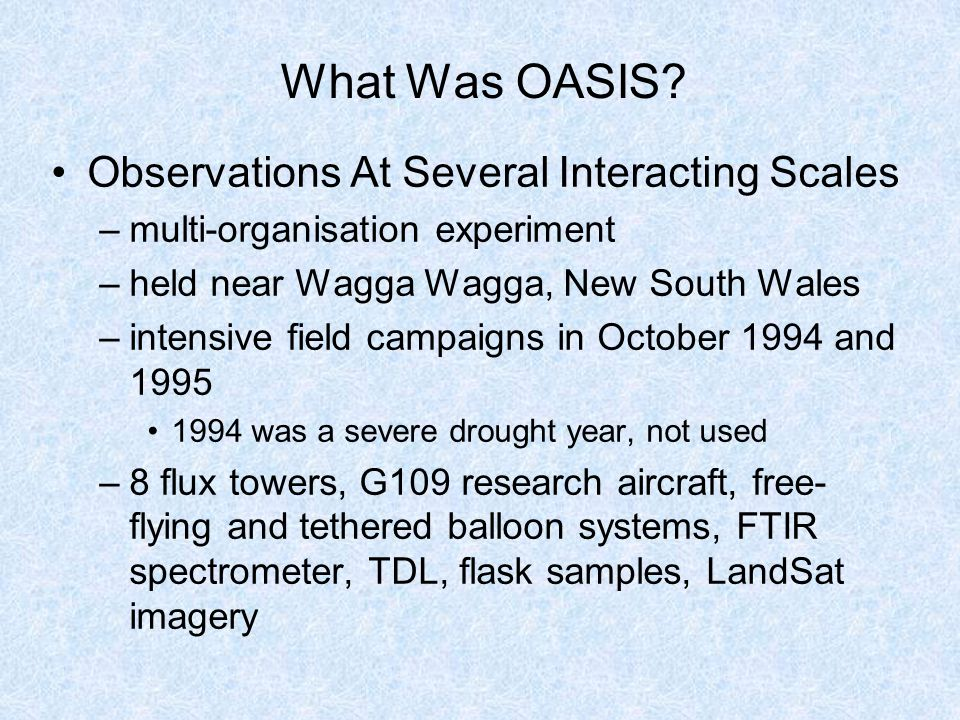 What Was OASIS? Observations At Several Interacting Scales –multi-organisation experiment –held near Wagga Wagga, New South Wales –intensive field cam