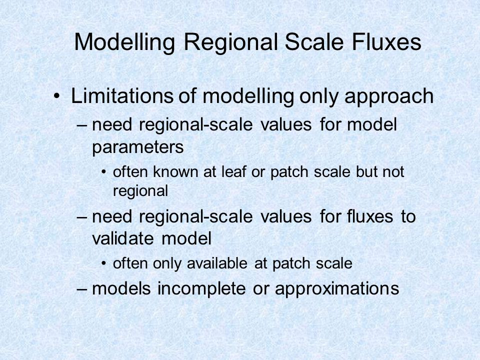 Best Of Both Worlds Combine observational and modelling techniques to use strengths of each –direct measurement (towers or aircraft) of fluxes used to infer surface properties –interpolation of surface properties over region using remotely sensed data –use surface properties in a model to estimate regional scale fluxes