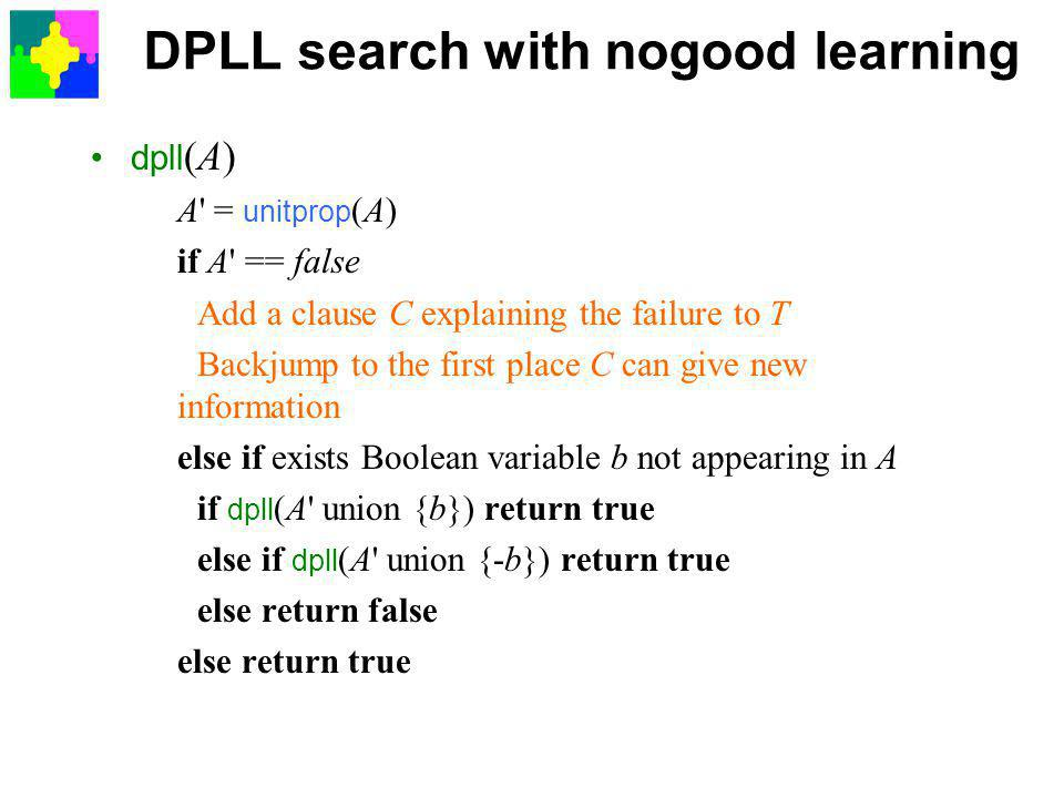 DPLL search with nogood learning dpll (A) A = unitprop (A) if A == false Add a clause C explaining the failure to T Backjump to the first place C can give new information else if exists Boolean variable b not appearing in A if dpll (A union {b}) return true else if dpll (A union {-b}) return true else return false else return true
