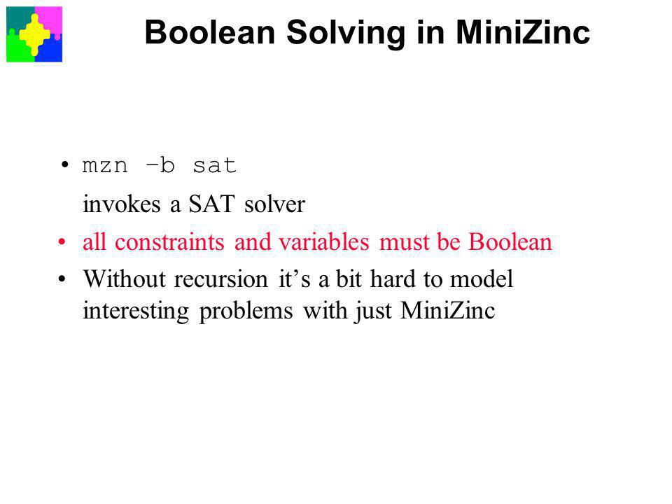 Boolean Solving in MiniZinc mzn –b sat invokes a SAT solver all constraints and variables must be Boolean Without recursion it's a bit hard to model interesting problems with just MiniZinc
