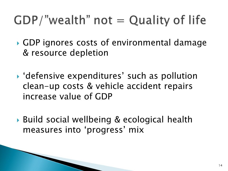  GDP ignores costs of environmental damage & resource depletion  'defensive expenditures' such as pollution clean-up costs & vehicle accident repairs increase value of GDP  Build social wellbeing & ecological health measures into 'progress' mix 14