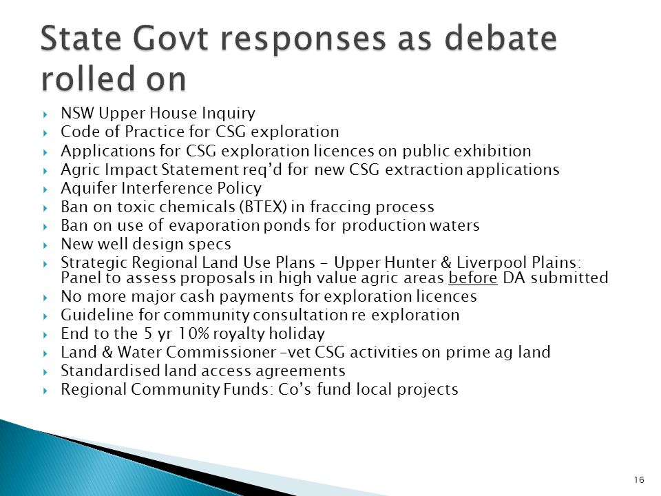  NSW Upper House Inquiry  Code of Practice for CSG exploration  Applications for CSG exploration licences on public exhibition  Agric Impact Statement req'd for new CSG extraction applications  Aquifer Interference Policy  Ban on toxic chemicals (BTEX) in fraccing process  Ban on use of evaporation ponds for production waters  New well design specs  Strategic Regional Land Use Plans - Upper Hunter & Liverpool Plains: Panel to assess proposals in high value agric areas before DA submitted  No more major cash payments for exploration licences  Guideline for community consultation re exploration  End to the 5 yr 10% royalty holiday  Land & Water Commissioner –vet CSG activities on prime ag land  Standardised land access agreements  Regional Community Funds: Co's fund local projects 16